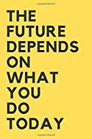 The Future Depends On What You Do Today: Best Gift, Notebook, Journal, Diary (110 Pages, Lined, 6 x 9) (Motivational Notebook)(Notebooks Journals)
