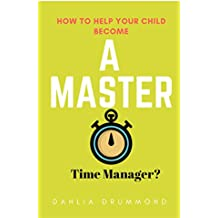 How to help your child become a master time manager?: Effective time management strategies that work!
