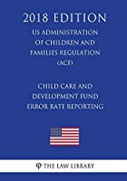 Child Care and Development Fund Error Rate Reporting (Us Administration of Children and Families Regulation) (Acf) (2018 Edition)