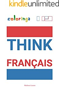 Think Français - Easy Way to Learn French to Read and Think Common Phrases Used at Home, On the Streets and at Work.: Coloringa (1) (French Edition)