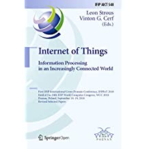 Internet of Things. Information Processing in an Increasingly Connected World: First IFIP International Cross-Domain Conference, IFIPIoT 2018, Held at ... and Communication Technology Book 548)
