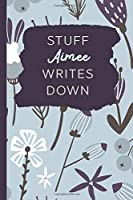 Stuff Aimee Writes Down: Personalized Journal / Notebook (6 x 9 inch) with 110 wide ruled pages inside.