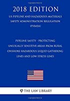 Pipeline Safety - Protecting Unusually Sensitive Areas from Rural Onshore Hazardous Liquid Gathering Lines and Low-Stress Lines (Us Pipeline and Hazardous Materials Safety Administration Regulation) (Phmsa) (2018 Edition)