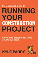 The Essential Guide To Running Your Construction Project: Why Some Projects Fail While Others Succeed (Essential Construction)