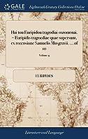 Hai Tou Euripidou Tragodiai Sozomenai. = Euripidis Tragoediae Quae Supersunt, Ex Recensione Samuelis Musgravii. of 10; Volume 9
