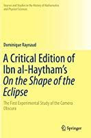 A Critical Edition of Ibn al-Haytham's On the Shape of the Eclipse: The First Experimental Study of the Camera Obscura (Sources and Studies in the History of Mathematics and Physical Sciences)