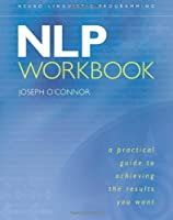 NLP: A Practical Guide to Achieving the Results You Want (Neuro-Linguistic Programming)