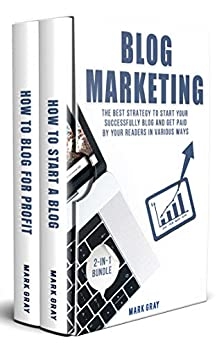 Blog Marketing: 2-IN-1 Bundle - The Best Strategy to Start Your Successfully Blog and Get Paid by Your Readers in Various Ways by [Gray, Mark]