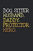 Dog Sitter. Daddy. Husband. Protector. Hero.: 6x9   notebook   dotgrid   120 pages   daddy   husband