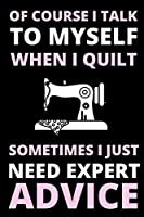 """Of Course I Talk To Myself When I Quilt, Sometimes I Just Need Expert Advice: Funny Notebook For Quilters, Journal For Quilting Lovers, Quilt Sewing Gifts For Quilter, Sewer, Sewist, Women (6"""" x 9"""")"""