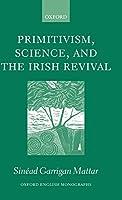 Primitivism, Science, and the Irish Revival (Oxford English Monographs)