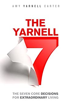 The Yarnell 7: The Seven Core Decisions for Extraordinary Living by [Yarnell Carter, Amy]