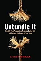 Unbundle It: Simplify Your Perspective to Live a Better Life and Release the Power of Your Team