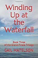 Winding Up at the Waterfall: Book Three of the Grand Finale Trilogy