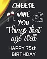 Cheese Wine You Things That Age Well Happy 75th Birthday: Gratitude 75th Birthday Gift / Journal / Notebook / Diary / Unique Greeting Card Alternative / Wine / Cheese / Wine Enthusiast / Gift for Parents / Birthday Gifts for Him Her / birthday card
