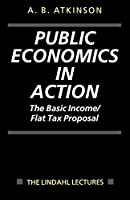 Public Economics in Action: The Basic Income/Flat Tax Proposal (The Lindahl Lectures) by Anthony B. Atkinson(1997-05-08)