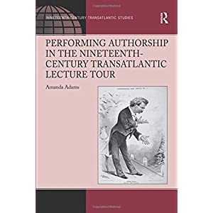 Performing Authorship in the Nineteenth-Century Transatlantic Lecture Tour (Ashgate Series in Nineteenth-Century Transatlantic Studies)
