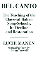 Bel Canto: The Teaching of the Classical Italian Song-Schools : Its Decline and Restoration