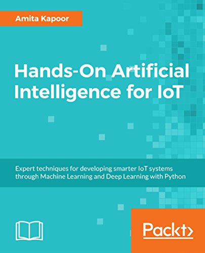 Hands-On Artificial Intelligence for IoT: Expert techniques for developing smarter IoT systems through Machine Learning and Deep Learning with Python