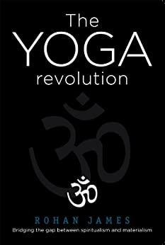 """The Yoga Revolution """"Bridging the Gap Between Spiritualism and Materialism"""" by [James, Rohan]"""
