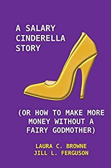 A Salary Cinderella Story: (Or How to Make More Money Without a Fairy Godmother) by [Browne., Laura C., Ferguson, Jill L.]