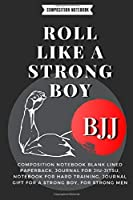 ROLL LIKE A STRONG BOY:: Composition Notebook Blank Lined Paperback, Journal For jiu-jitsu, notebook for Hard training, journal gift for a strong boy, for strong men