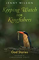 Keeping Watch for Kingfishers: God Stories (the collected sermons of Jenny Wilson)