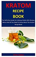 Kratom Recipe Book: The Definitive Guide For Lifelong Vitality With Recipes, Menus And All You Need To Know About The Kratom Recipe Book