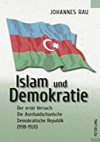 Islam Und Demokratie: Der Erste Versuch: Die Aserbaidschanische Demokratische Republik 1918-1920