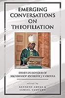 Emerging Conversations on Theofiliation: Essays in Honour of Archbishop Anthony J. V. Obinna