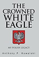 The Crowned White Eagle: My Polish Legacy
