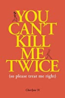 You Can't Kill Me Twice: (So Please Treat Me Right)