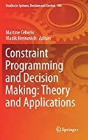 Constraint Programming and Decision Making: Theory and Applications (Studies in Systems, Decision and Control)