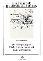 Die Verkoerperung Von Friedrich Nietzsches Aesthetik Ist Der Surrealismus (Europaeische Hochschulschriften / European University Studie)