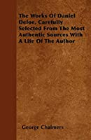 The Works of Daniel Defoe, Carefully Selected from the Most Authentic Sources with a Life of the Author