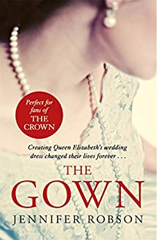 The Gown: An enthralling historical novel of the creation of Queen Elizabeth's wedding dress by [Robson, Jennifer]