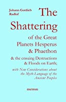 The Shattering of the Great Planets Hesperus and Phaethon: And the Ensuing Destructions and Floods on Earth