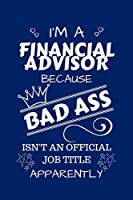 I'm A Financial Advisor Because BAD ASS Isn't A Job Title Apparently: Perfect Gag Gift For A Financial Advisor Who Happens To Be A Bad Ass! | Blank Lined Notebook Journal | 100 Pages 6 x 9 Format | Office | Work | Job | Humour and Banter | Birthday| Hen |