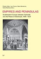 Empires and Peninsulas: Southeastern Europe Between Karlowitz and the Peace of Adrianople, 1699-1829 (Geschichte: Forschung Und Wissenschaft)