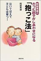 阿部秀雄のきっと親子がしあわせになる「抱っこ法」―泣いて甘えて子どもは育つ! (新紀元社の子育てシリーズ)