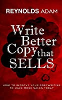 Write Better Copy That Sells: How To Improve Your Copywriting To Make More Sales Today