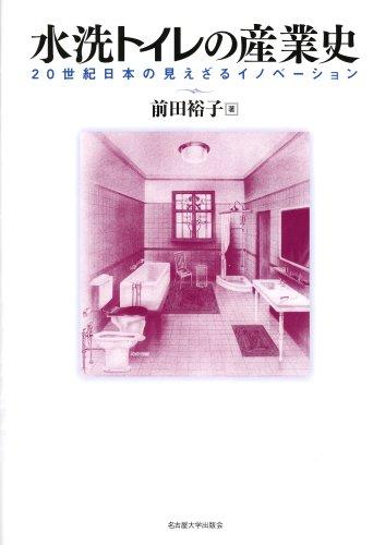 水洗トイレの産業史―20世紀日本の見えざるイノベーション― / 前田 裕子