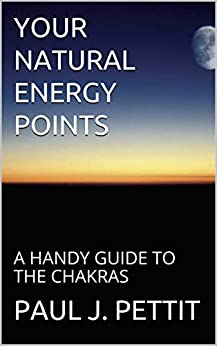 YOUR NATURAL ENERGY POINTS: A HANDY GUIDE TO THE CHAKRAS by [PETTIT, PAUL J]