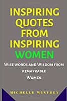 Inspiring Quotes from Inspiring Women: Wise words and Wisdom from remarkable Women (Women and girls empowerment)