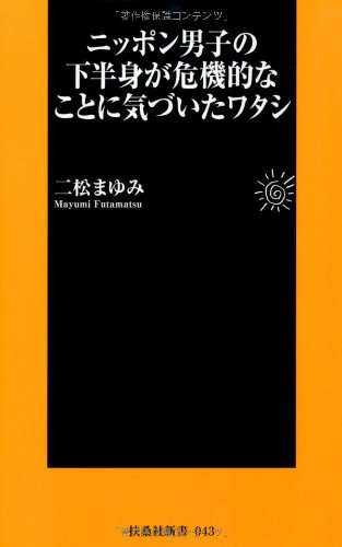 ニッポン男子の下半身が危機的なことに気づいたワタシ (扶桑社新書)の詳細を見る