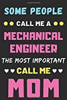 Some People Call Me A Mechanical Engineer The Most Important Call Me Mom: lined notebook,funny Mechanical Engineer gift