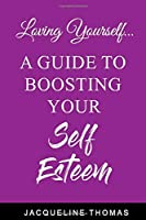 Loving Yourself: A Guide for Boosting Your Self Esteem