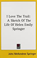 I Love the Trail: A Sketch of the Life of Helen Emily Springer