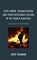 State Power, Stigmatization, and Youth Resistance Culture in the French Banlieues: Uncanny Citizenship (After the Empire: The Francophone World and Postcolonial France)