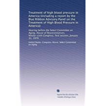 Treatment of high blood pressure in America (including a report by the Blue Ribbon Advisory Panel on the Treatment of High Blood Pressure in America): ... Congress, first session, January 31, 1979